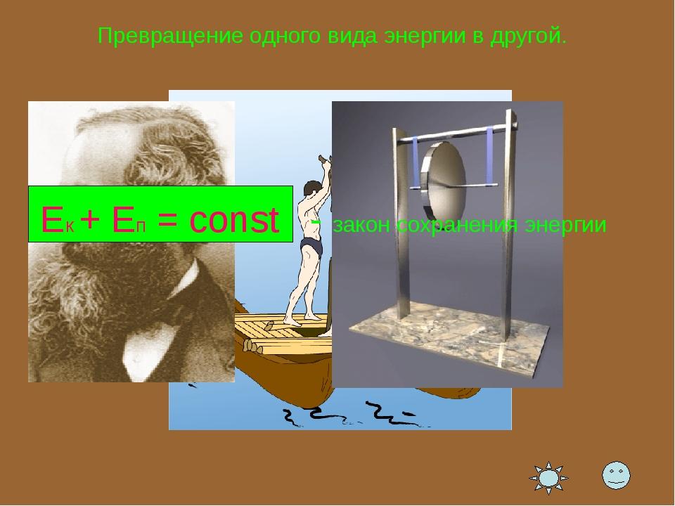 Превращение одного вида энергии в другой. Ек + Еп = const - закон сохранения...