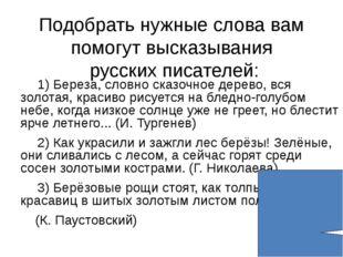 Подобрать нужные слова вам помогут высказывания русских писателей: 1) Береза