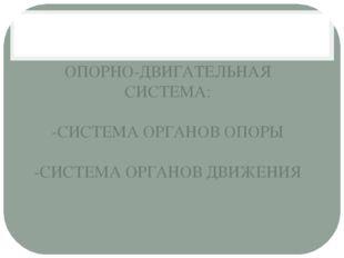 ОПОРНО-ДВИГАТЕЛЬНАЯ СИСТЕМА: -СИСТЕМА ОРГАНОВ ОПОРЫ -СИСТЕМА ОРГАНОВ ДВИЖЕНИЯ