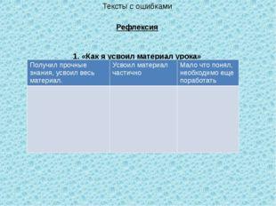 Тексты с ошибками Рефлексия 1. «Как я усвоил материал урока» Получил прочные