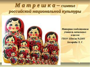 М а т р е ш к а – символ российской национальной культуры Материал подготови
