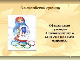 Олимпийский сувенир  Официальным сувениром Олимпийских игр в Сочи 2014 год
