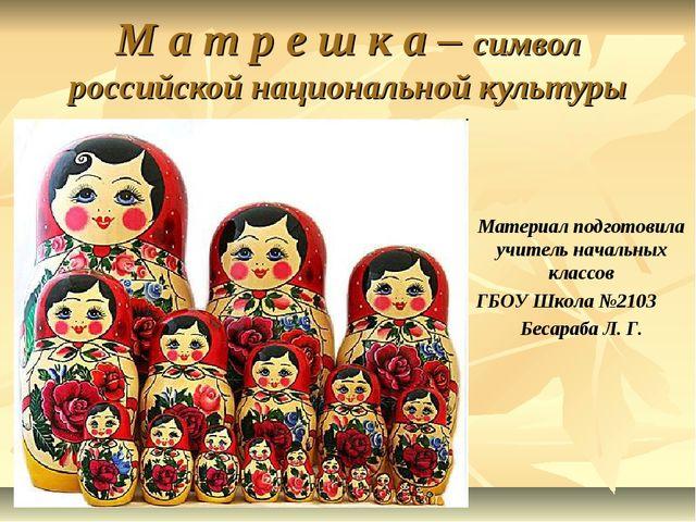 М а т р е ш к а – символ российской национальной культуры Материал подготови...