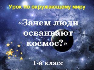 Урок по окружающему миру «Зачем люди осваивают космос?» 1-й класс Презентацию
