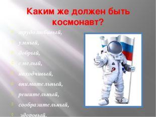 Каким же должен быть космонавт? трудолюбивый, умный, добрый, смелый, находчив