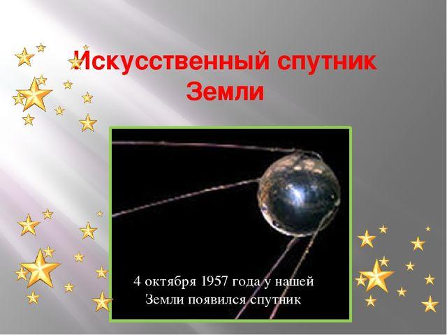 Искусственный спутник Земли 4 октября 1957 года у нашей Земли появился спутник