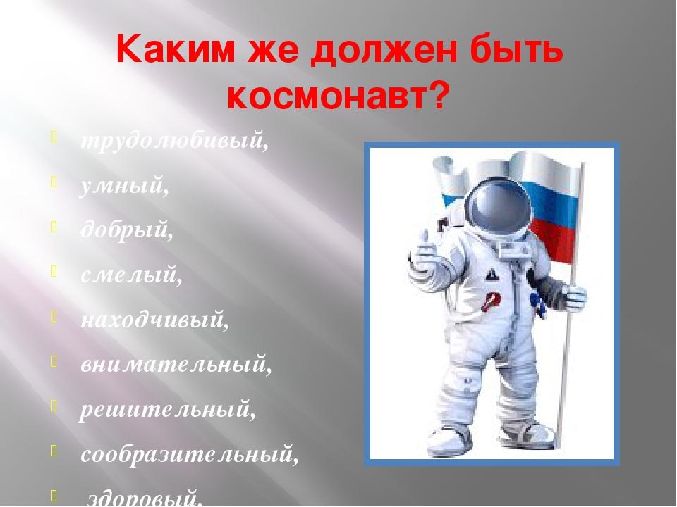 Каким же должен быть космонавт? трудолюбивый, умный, добрый, смелый, находчив...