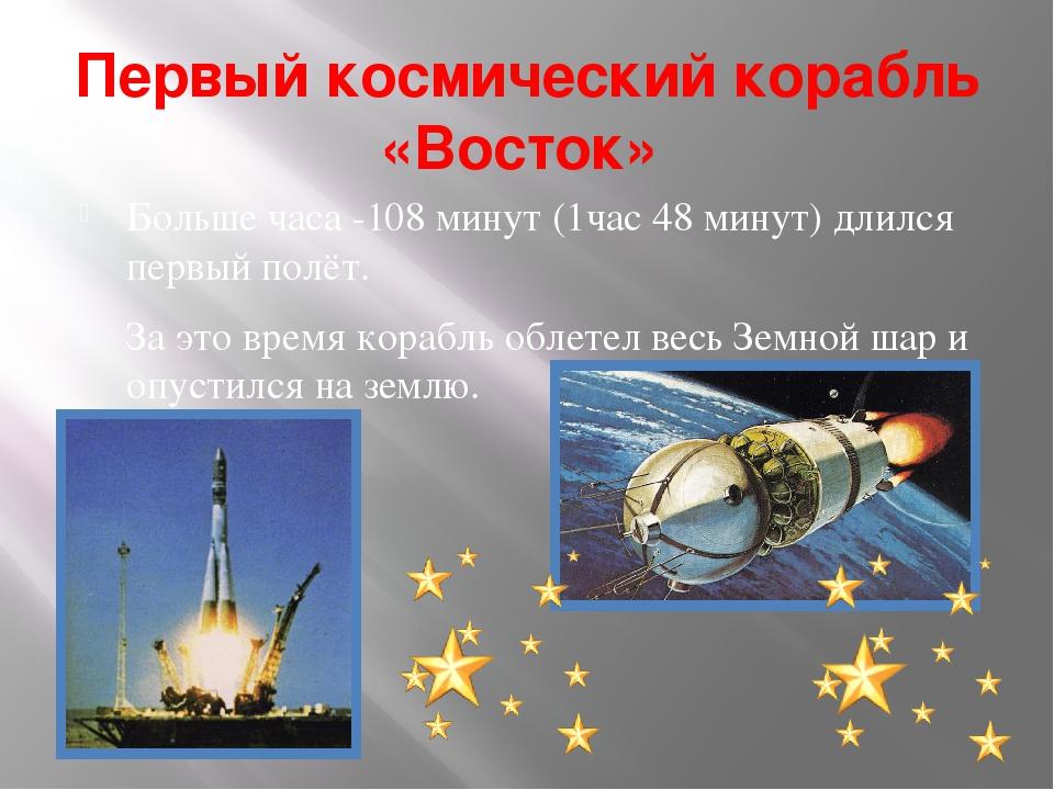 Первый космический корабль «Восток» Больше часа -108 минут (1час 48 минут) дл...