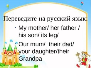 Переведите на русский язык: My mother/ her father / his son/ its leg/ Our mum