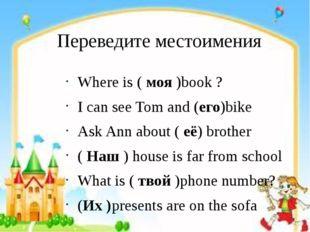 Переведите местоимения Where is ( моя )book ? I can see Tom and (его)bike Ask