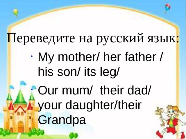 Переведите на русский язык: My mother/ her father / his son/ its leg/ Our mum...