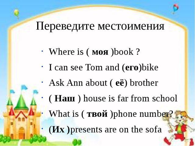 Переведите местоимения Where is ( моя )book ? I can see Tom and (его)bike Ask...