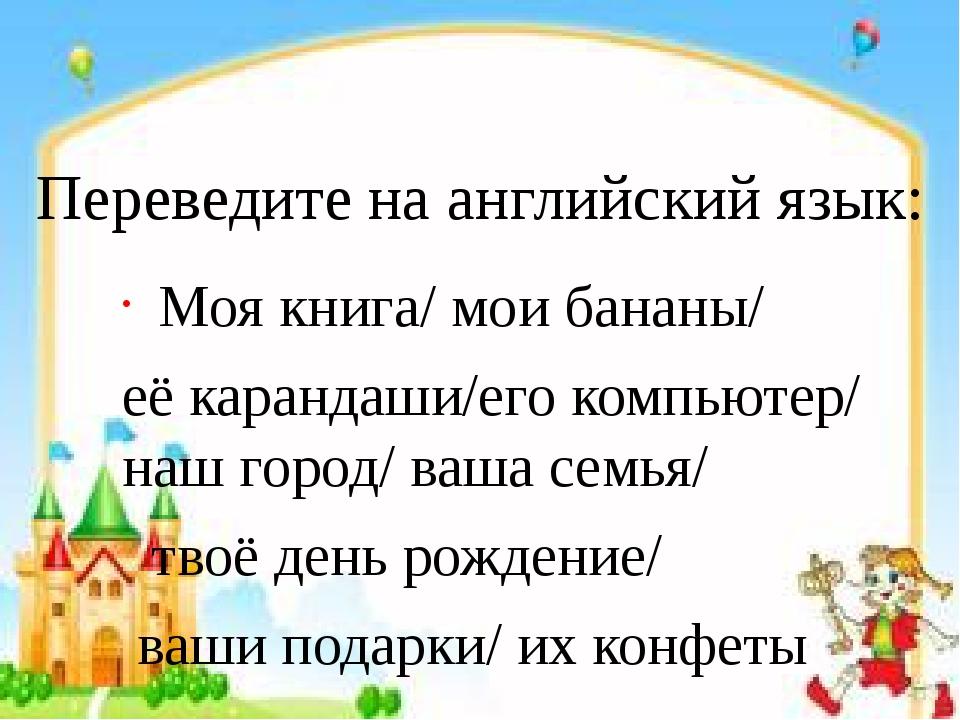 Переведите на английский язык: Моя книга/ мои бананы/ её карандаши/его компью...