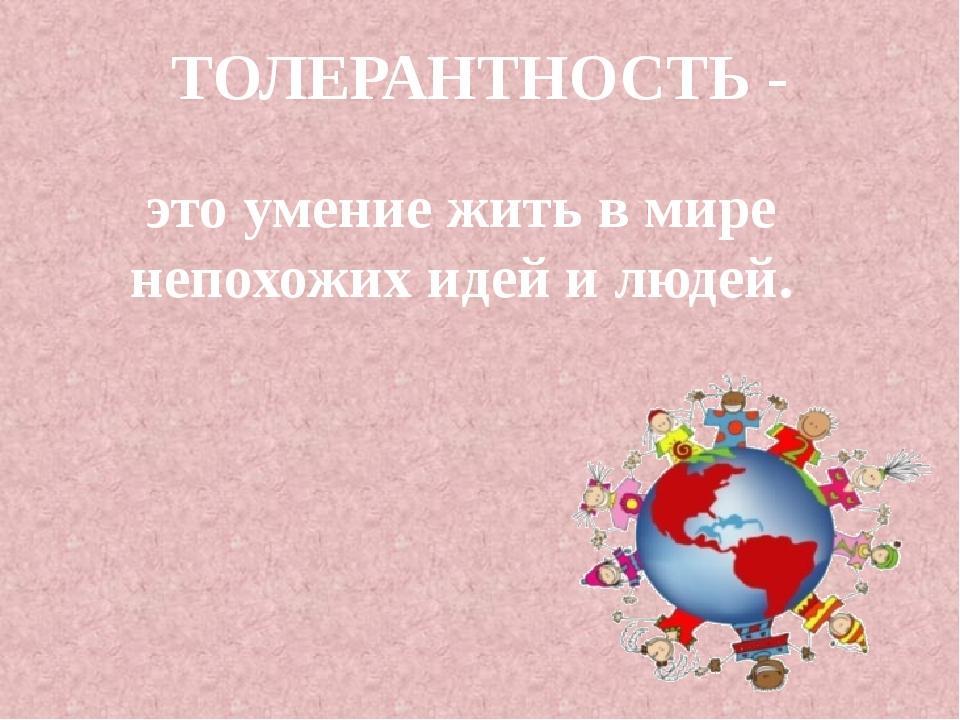 ТОЛЕРАНТНОСТЬ - это умение жить в мире непохожих идей и людей.
