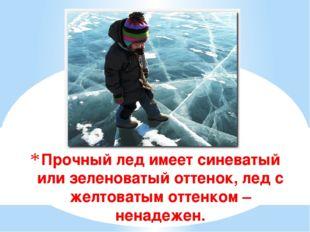 Прочный лед имеет синеватый или зеленоватый оттенок, лед с желтоватым оттенко