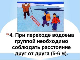 4. При переходе водоема группой необходимо соблюдать расстояние друг от друга