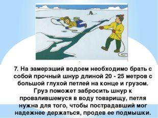 7. На замерзший водоем необходимо брать с собой прочный шнур длиной 20 - 25
