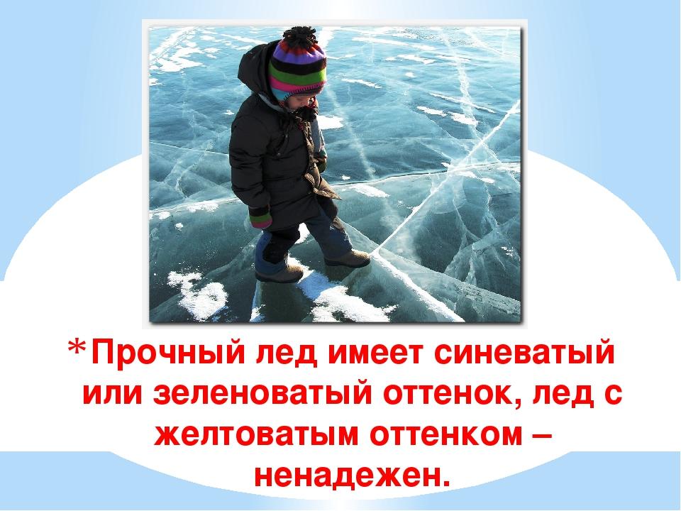 Прочный лед имеет синеватый или зеленоватый оттенок, лед с желтоватым оттенко...