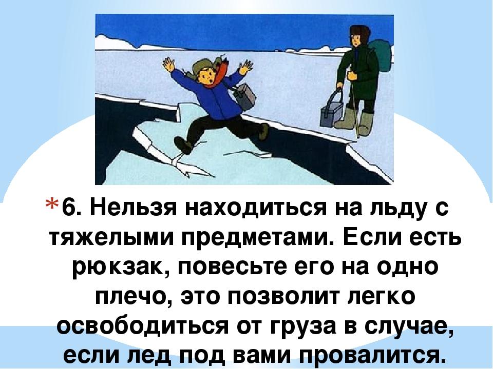 6. Нельзя находиться на льду с тяжелыми предметами. Если есть рюкзак, повесьт...