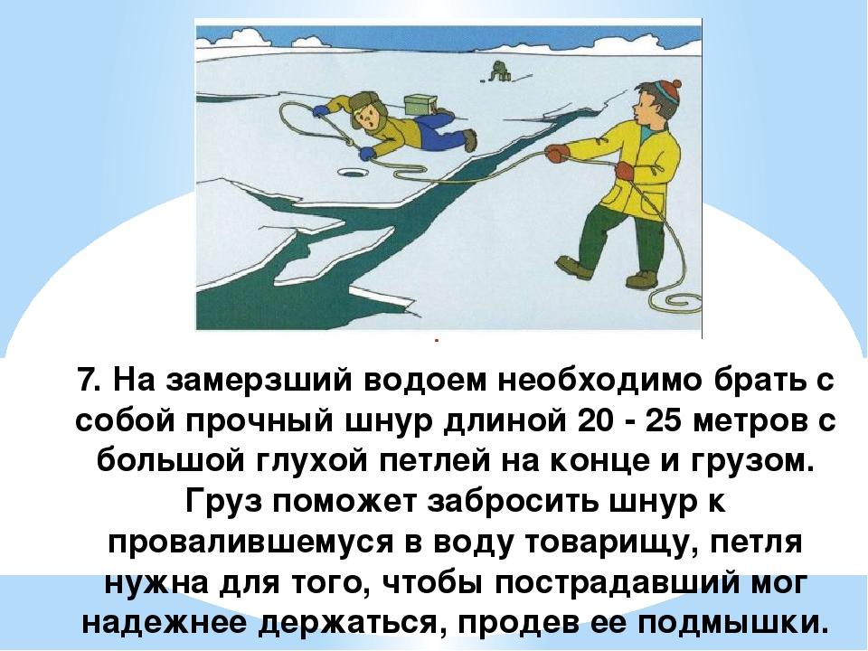 7. На замерзший водоем необходимо брать с собой прочный шнур длиной 20 - 25...