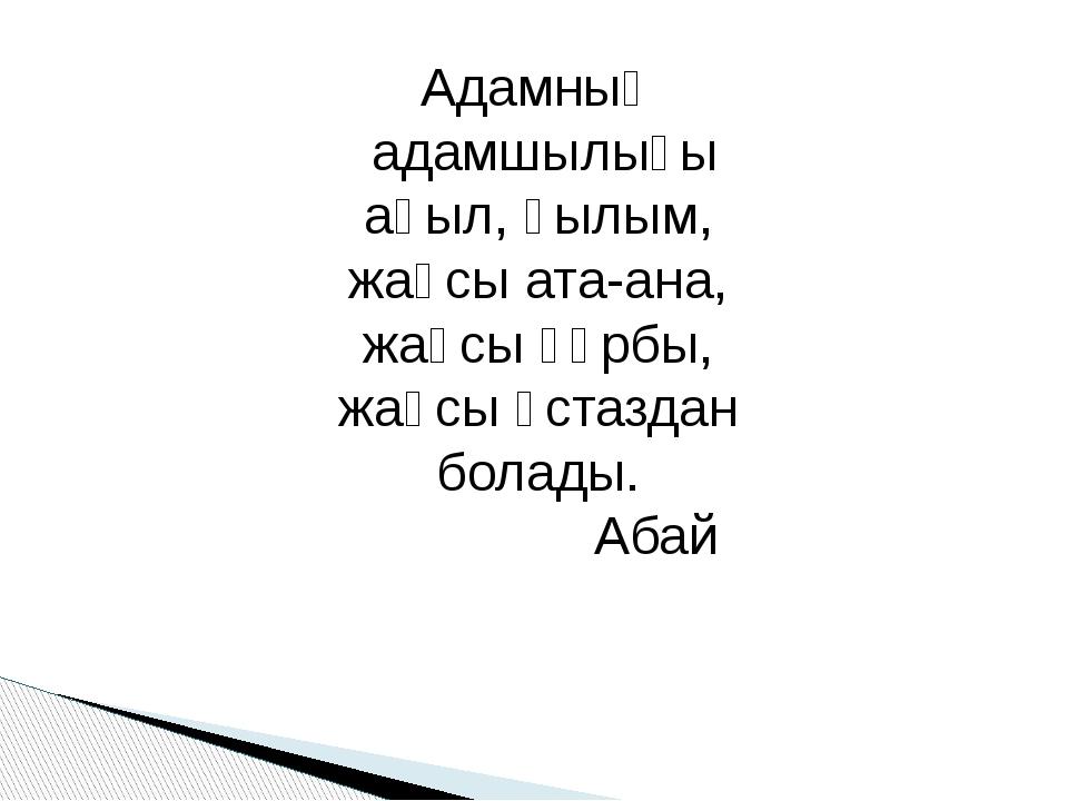 Адамның адамшылығы ақыл, ғылым, жақсы ата-ана, жақсы құрбы, жақсы ұстаздан бо...