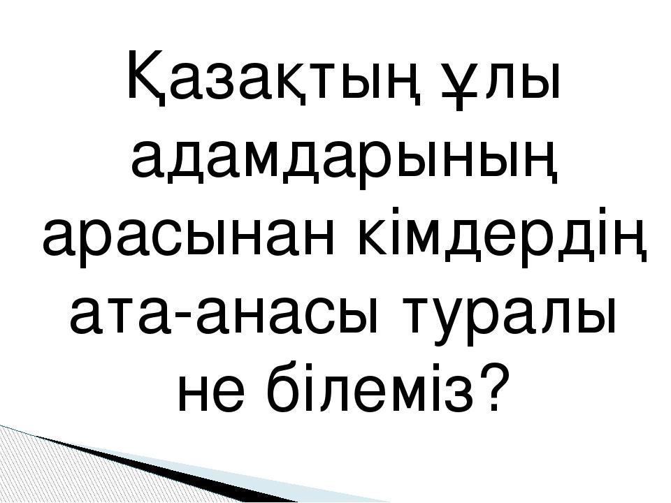 Қазақтың ұлы адамдарының арасынан кімдердің ата-анасы туралы не білеміз?