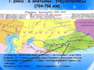 Түркеш қағанатының территориясы (704-756 жж) Қағанаттың негізгі жер аумағы