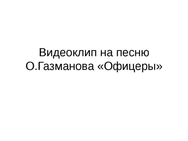Видеоклип на песню О.Газманова «Офицеры»