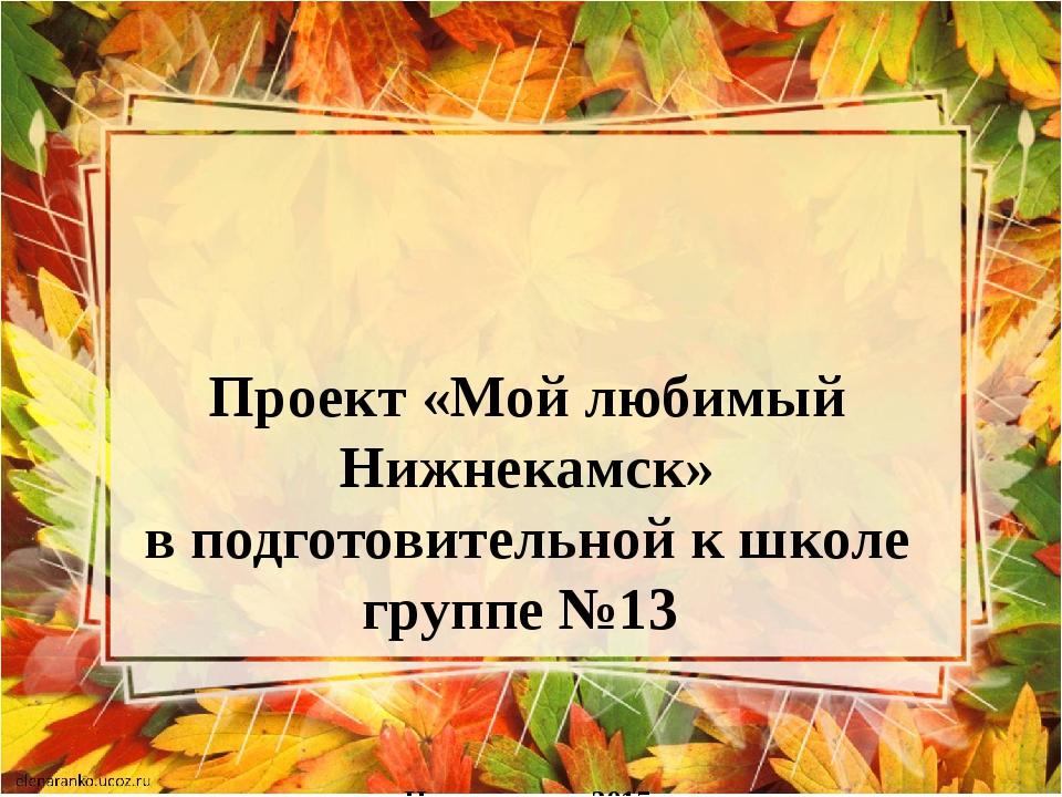 Проект «Мой любимый Нижнекамск» в подготовительной к школе группе №13    г.Ни...