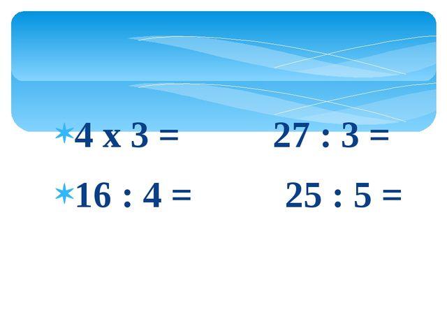 4 х 3 = 27 : 3 = 16 : 4 = 25 : 5 =