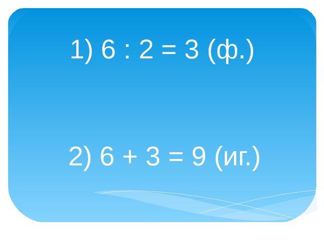 1) 6 : 2 = 3 (ф.) 2) 6 + 3 = 9 (иг.)