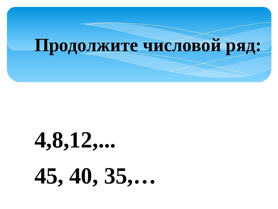 Продолжите числовой ряд: 4,8,12,... 45, 40, 35,…