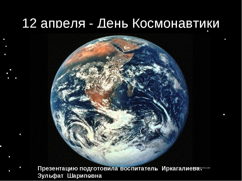 12 апреля - День Космонавтики Презентацию подготовила воспитатель Иркагалиева...
