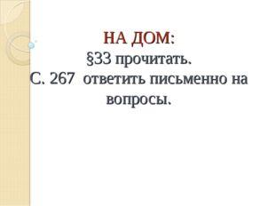 НА ДОМ: §33 прочитать. С. 267 ответить письменно на вопросы.