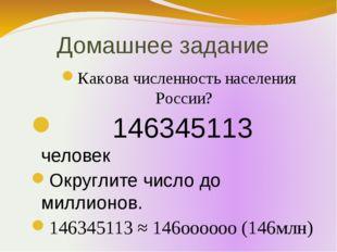 Домашнее задание Какова численность населения России? 146345113 человек Округ