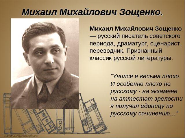 """Михаил Михайлович Зощенко. """"Учился я весьма плохо. И особенно плохо по русск..."""