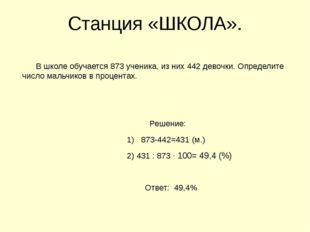 Станция «ШКОЛА». В школе обучается 873 ученика, из них 442 девочки. Определит