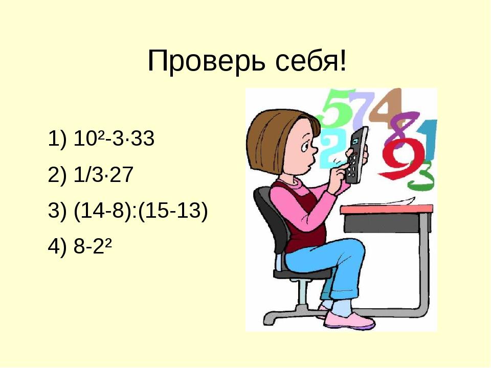 1) 10²-3∙33 2) 1/3∙27 3) (14-8):(15-13) 4) 8-2² Проверь себя!