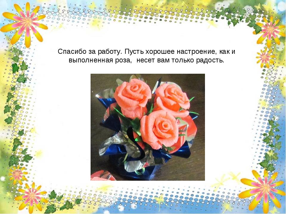 Спасибо за работу. Пусть хорошее настроение, как и выполненная роза, несет ва...