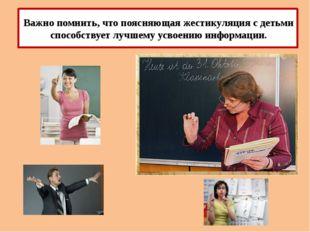 Важно помнить, что поясняющая жестикуляция с детьми способствует лучшему усв