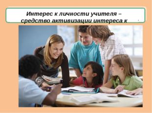 Интерес к личности учителя – средство активизации интереса к предмету.