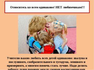 Учителю важно любить всех детей одинаково: шалуна и послушного, сообразительн
