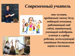 Современный учитель это человек, преданный своему делу, любящий учеников, раб