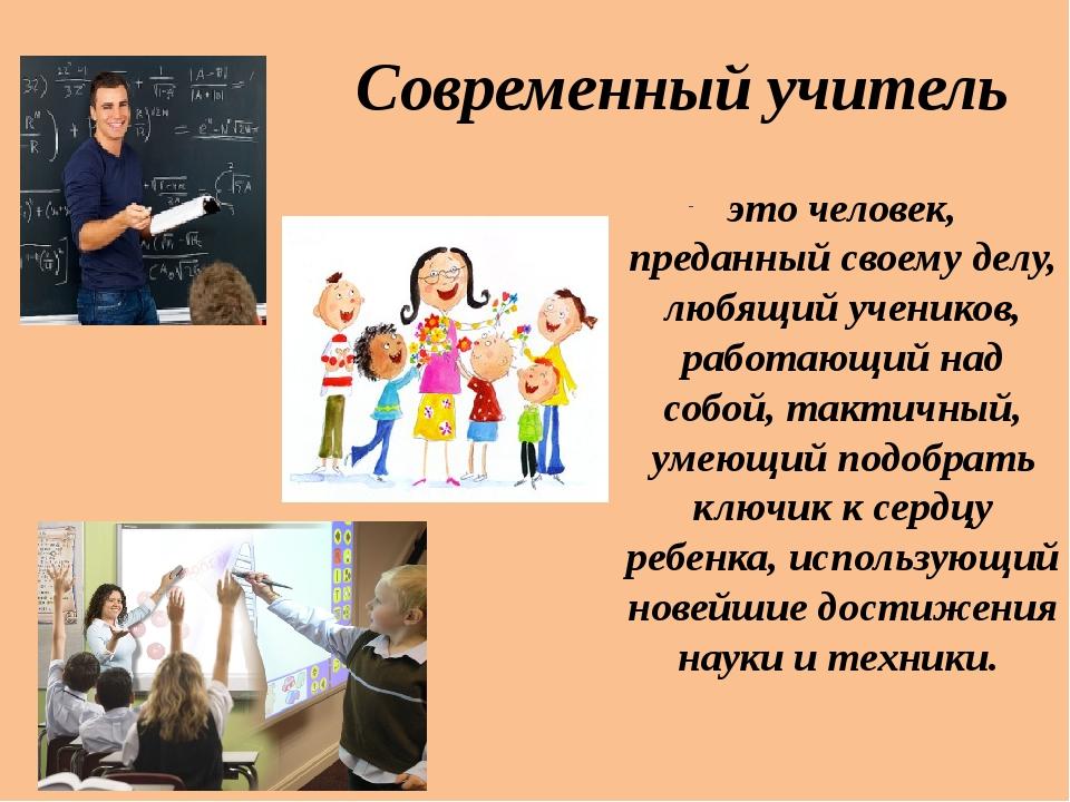 Современный учитель это человек, преданный своему делу, любящий учеников, раб...