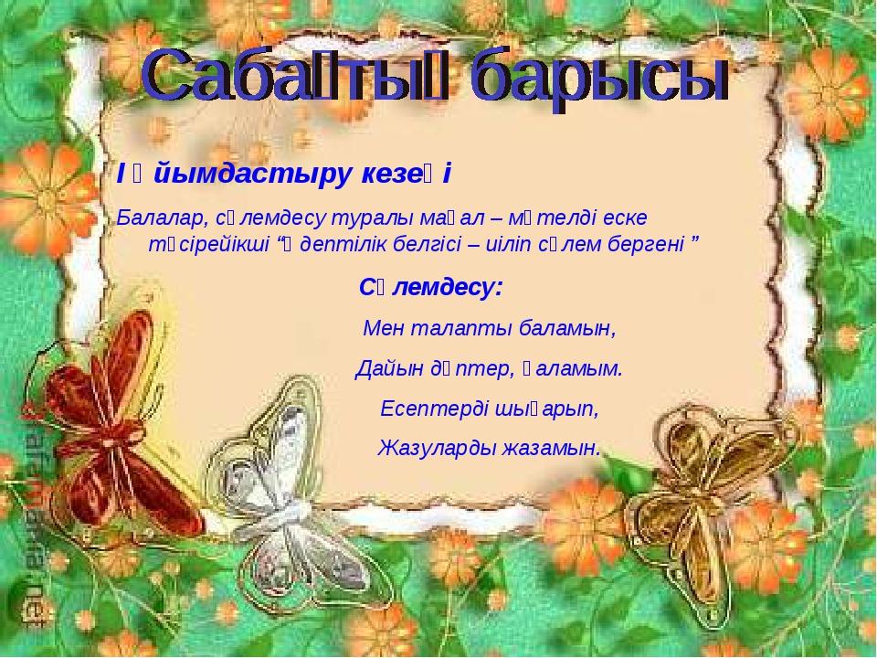 І Ұйымдастыру кезеңі Балалар, сәлемдесу туралы мақал – мәтелді еске түсірейік...