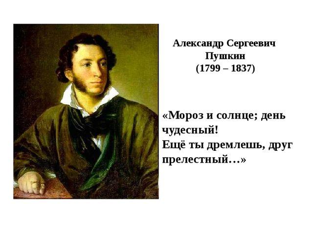Александр Сергеевич Пушкин (1799 – 1837) «Мороз и солнце; день чудесный! Ещё...
