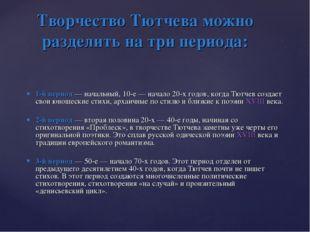 1-й период— начальный, 10-е— начало 20-х годов, когда Тютчев создает свои ю