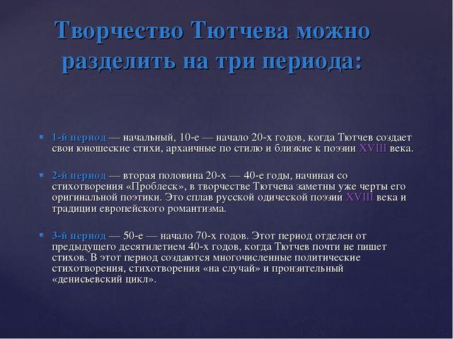 1-й период— начальный, 10-е— начало 20-х годов, когда Тютчев создает свои ю...