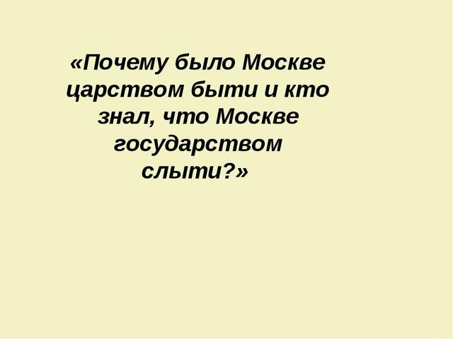«Почему было Москве царством быти и кто знал, что Москве государством слыти?»