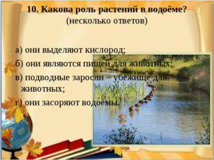 10. Какова роль растений в водоёме? (несколько ответов) а) они выделяют кисло